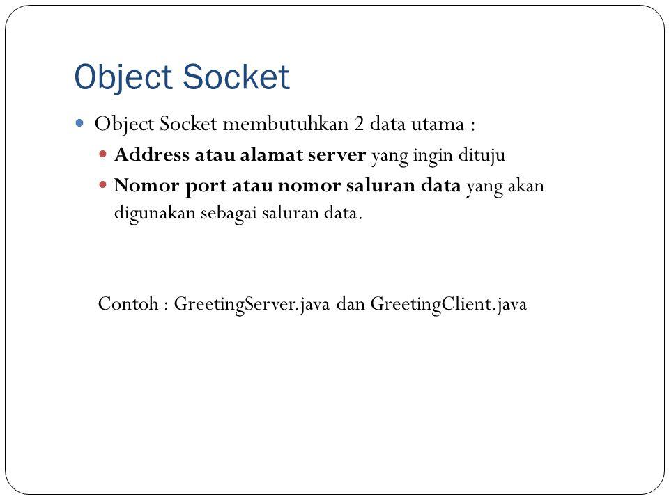 Object Socket Object Socket membutuhkan 2 data utama : Address atau alamat server yang ingin dituju Nomor port atau nomor saluran data yang akan digun
