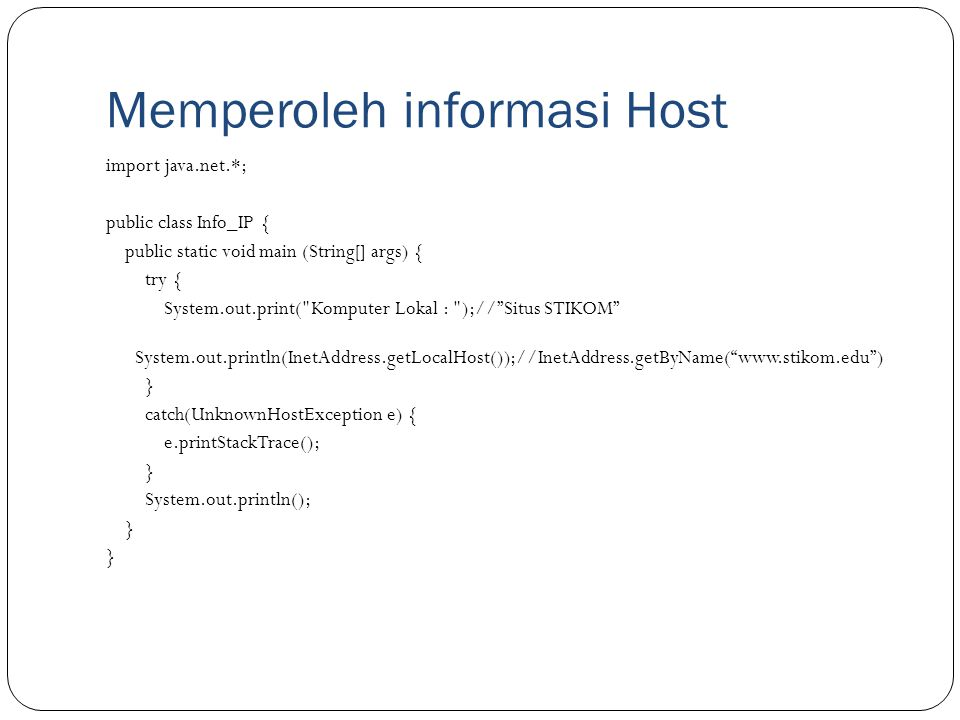 Memperoleh informasi Host import java.net.*; public class Info_IP { public static void main (String[] args) { try { System.out.print( Komputer Lokal : );// Situs STIKOM System.out.println(InetAddress.getLocalHost());//InetAddress.getByName( www.stikom.edu ) } catch(UnknownHostException e) { e.printStackTrace(); } System.out.println(); }