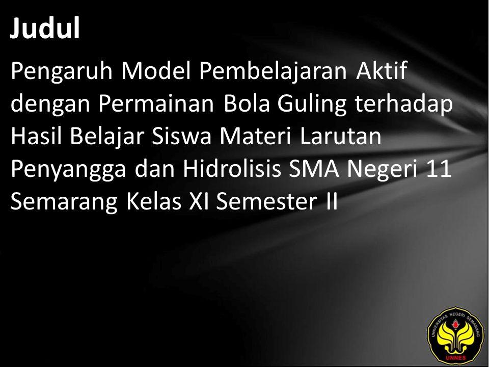 Judul Pengaruh Model Pembelajaran Aktif dengan Permainan Bola Guling terhadap Hasil Belajar Siswa Materi Larutan Penyangga dan Hidrolisis SMA Negeri 11 Semarang Kelas XI Semester II