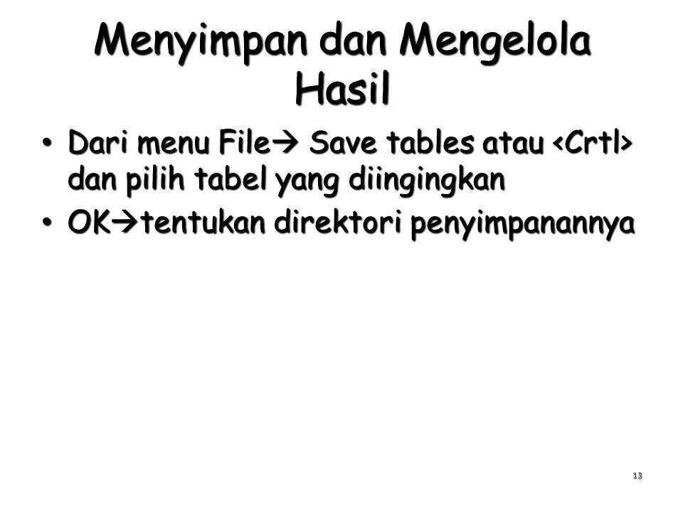 Menyimpan dan Mengelola Hasil Dari menu File  Save tables atau dan pilih tabel yang diingingkan Dari menu File  Save tables atau dan pilih tabel yang diingingkan OK  tentukan direktori penyimpanannya OK  tentukan direktori penyimpanannya 13