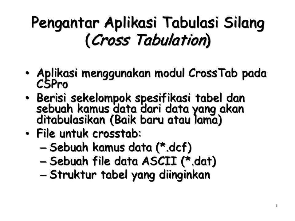 Pengantar Aplikasi Tabulasi Silang (Cross Tabulation) Aplikasi menggunakan modul CrossTab pada CSPro Aplikasi menggunakan modul CrossTab pada CSPro Berisi sekelompok spesifikasi tabel dan sebuah kamus data dari data yang akan ditabulasikan (Baik baru atau lama) Berisi sekelompok spesifikasi tabel dan sebuah kamus data dari data yang akan ditabulasikan (Baik baru atau lama) File untuk crosstab: File untuk crosstab: – Sebuah kamus data (*.dcf) – Sebuah file data ASCII (*.dat) – Struktur tabel yang diinginkan 2