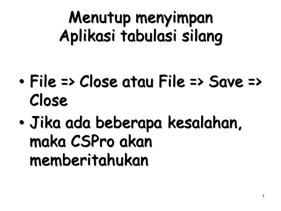 Menutup menyimpan Aplikasi tabulasi silang File => Close atau File => Save => Close File => Close atau File => Save => Close Jika ada beberapa kesalahan, maka CSPro akan memberitahukan Jika ada beberapa kesalahan, maka CSPro akan memberitahukan 7