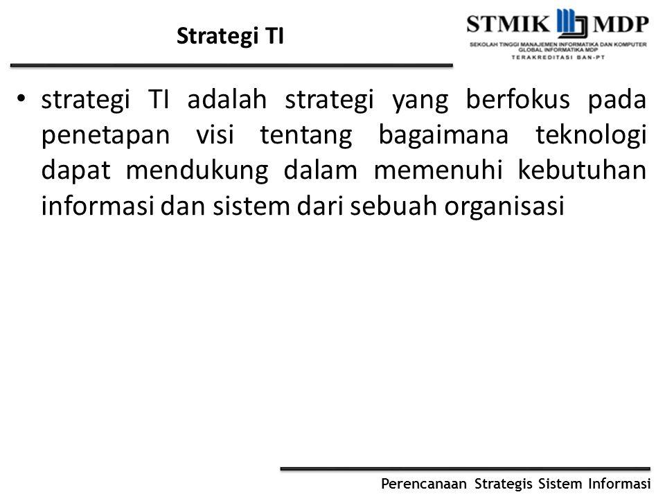Perencanaan Strategis Sistem Informasi Strategi TI strategi TI adalah strategi yang berfokus pada penetapan visi tentang bagaimana teknologi dapat men