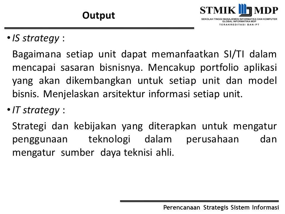 Perencanaan Strategis Sistem Informasi Output IS strategy : Bagaimana setiap unit dapat memanfaatkan SI/TI dalam mencapai sasaran bisnisnya. Mencakup