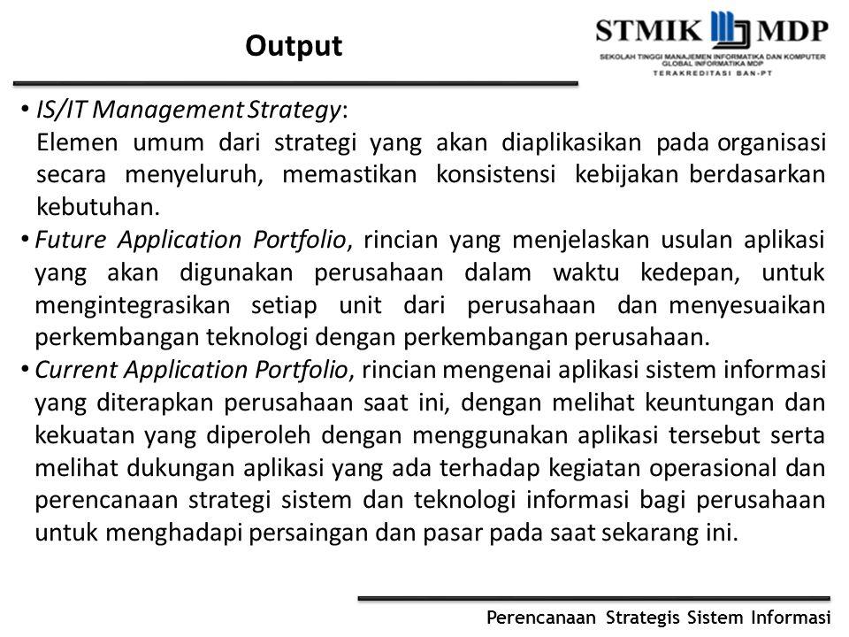 Perencanaan Strategis Sistem Informasi Output IS/IT Management Strategy: Elemen umum dari strategi yang akan diaplikasikan pada organisasi secara meny
