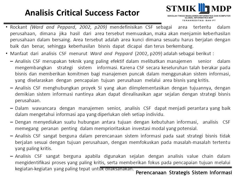 Perencanaan Strategis Sistem Informasi Analisis Critical Success Factor Rockant (Ward and Peppard, 2002, p209) mendefinisikan CSF sebagai area tertent