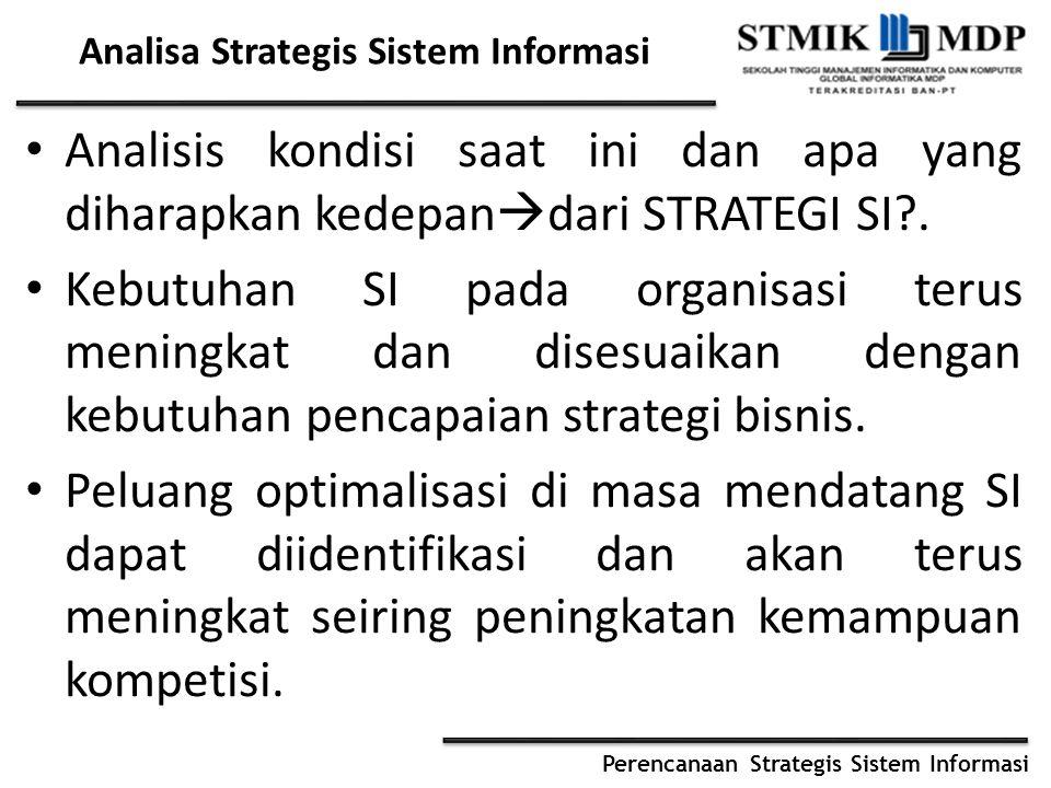 Perencanaan Strategis Sistem Informasi Analisa Strategis Sistem Informasi Analisis kondisi saat ini dan apa yang diharapkan kedepan  dari STRATEGI SI