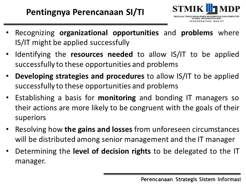 Perencanaan Strategis Sistem Informasi Pentingnya Perencanaan SI/TI Recognizing organizational opportunities and problems where IS/IT might be applied successfully Identifying the resources needed to allow IS/IT to be applied successfully to these opportunities and problems Developing strategies and procedures to allow IS/IT to be applied successfully to these opportunities and problems Establishing a basis for monitoring and bonding IT managers so their actions are more likely to be congruent with the goals of their superiors Resolving how the gains and losses from unforeseen circumstances will be distributed among senior management and the IT manager Determining the level of decision rights to be delegated to the IT manager.