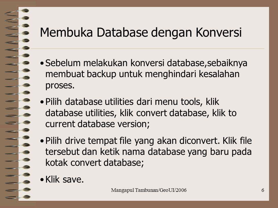 Mangapul Tambunan/GeoUI/20066 Membuka Database dengan Konversi Sebelum melakukan konversi database,sebaiknya membuat backup untuk menghindari kesalaha