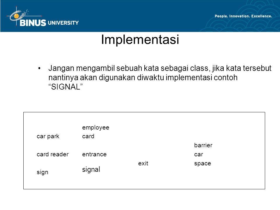 Implementasi Jangan mengambil sebuah kata sebagai class, jika kata tersebut nantinya akan digunakan diwaktu implementasi contoh SIGNAL employee car parkcard barrier card readerentrance car exitspace sign signal