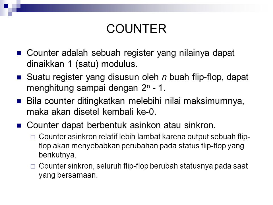 COUNTER Counter adalah sebuah register yang nilainya dapat dinaikkan 1 (satu) modulus. Suatu register yang disusun oleh n buah flip-flop, dapat menghi