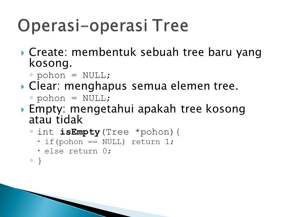  Create: membentuk sebuah tree baru yang kosong. ◦ pohon = NULL;  Clear: menghapus semua elemen tree. ◦ pohon = NULL;  Empty: mengetahui apakah tre