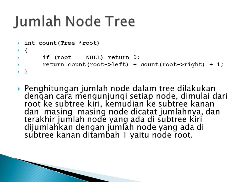  int count(Tree *root)  {  if (root == NULL) return 0;  return count(root->left) + count(root->right) + 1;  }  Penghitungan jumlah node dalam tr