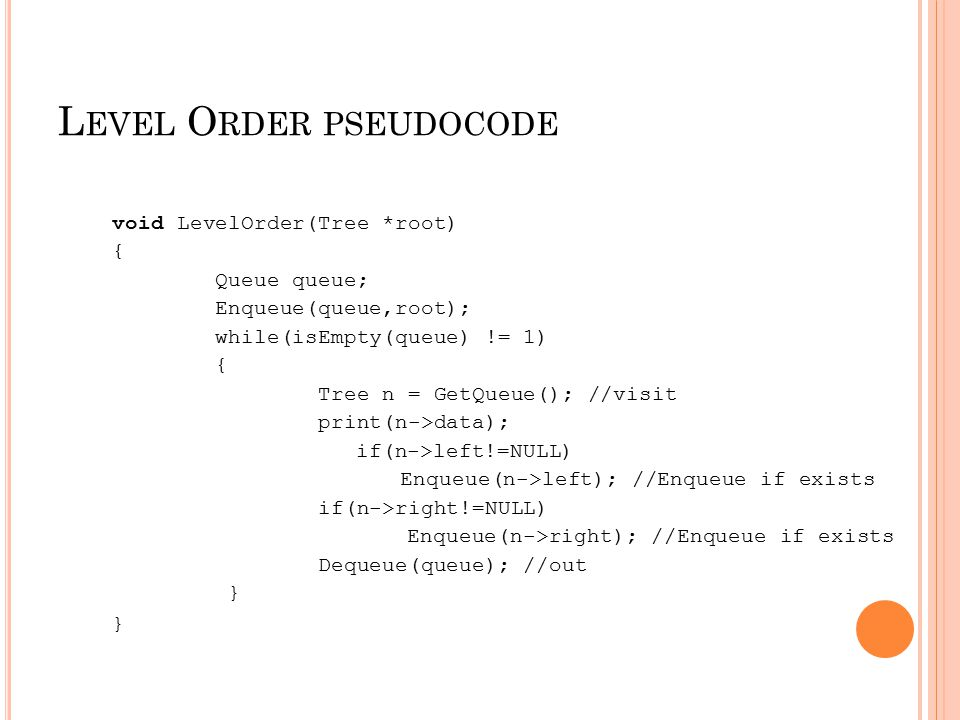 L EVEL O RDER PSEUDOCODE void LevelOrder(Tree *root) { Queue queue; Enqueue(queue,root); while(isEmpty(queue) != 1) { Tree n = GetQueue(); //visit pri