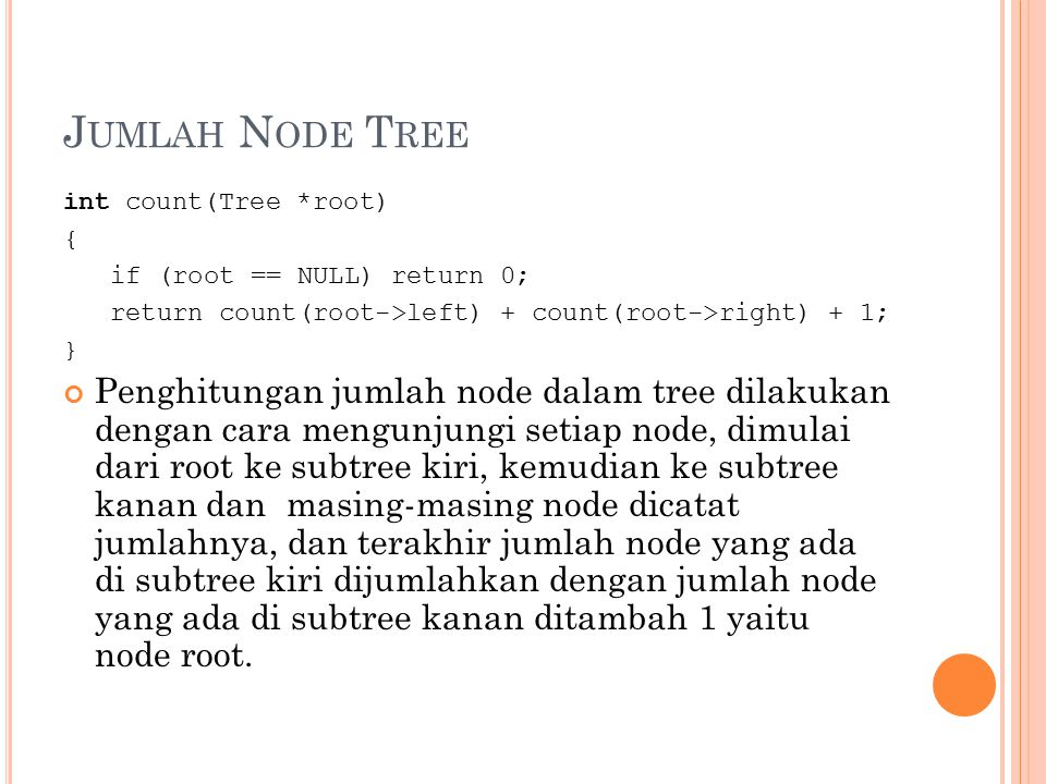 J UMLAH N ODE T REE int count(Tree *root) { if (root == NULL) return 0; return count(root->left) + count(root->right) + 1; } Penghitungan jumlah node
