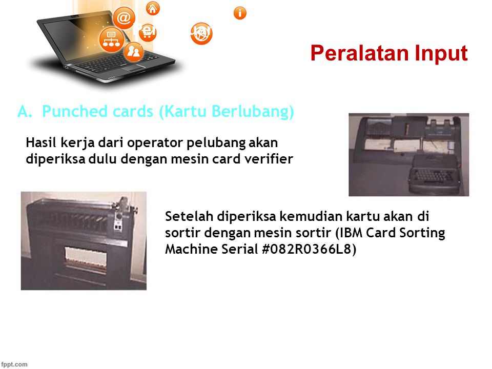 Pertemuan 2 A.Punched cards (Kartu Berlubang) Setelah diperiksa kemudian kartu akan di sortir dengan mesin sortir (IBM Card Sorting Machine Serial #082R0366L8) Hasil kerja dari operator pelubang akan diperiksa dulu dengan mesin card verifier Peralatan Input
