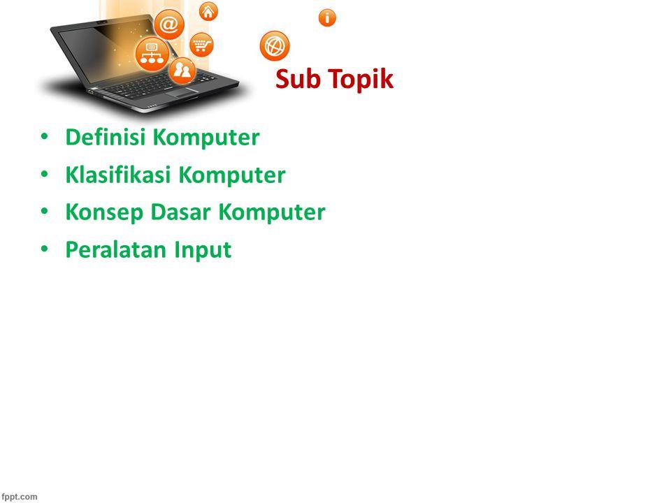 Sub Topik Definisi Komputer Klasifikasi Komputer Konsep Dasar Komputer Peralatan Input