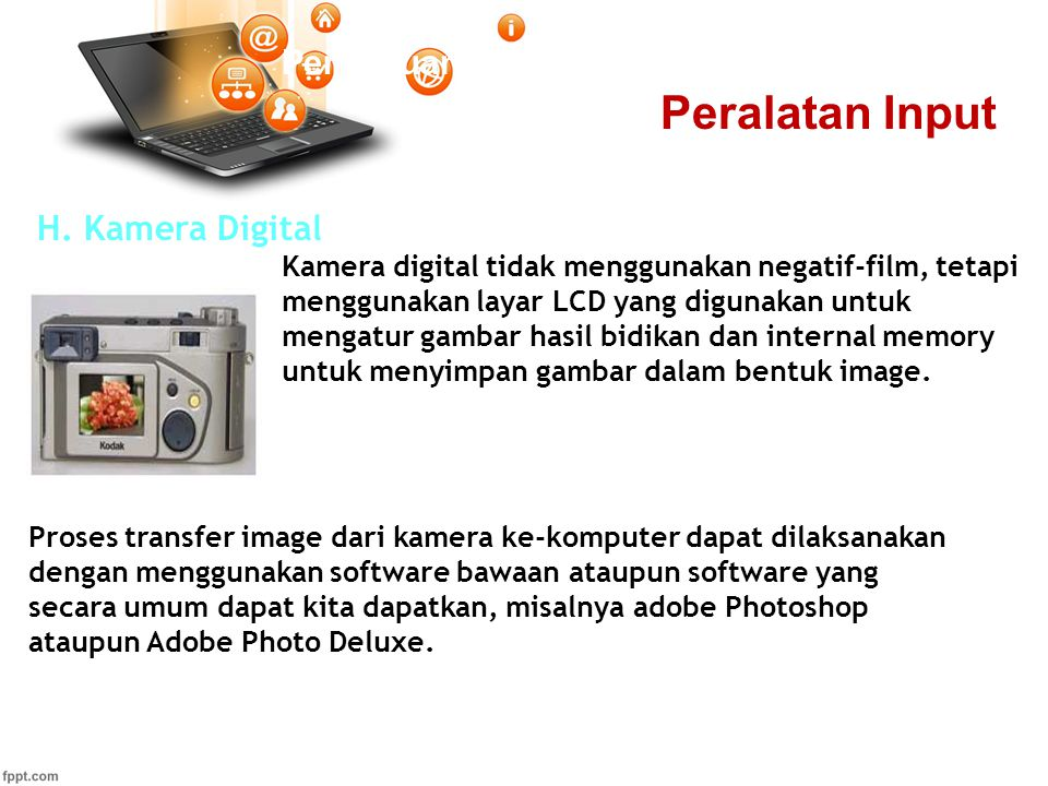 Pertemuan 2 H. Kamera Digital Kamera digital tidak menggunakan negatif-film, tetapi menggunakan layar LCD yang digunakan untuk mengatur gambar hasil b
