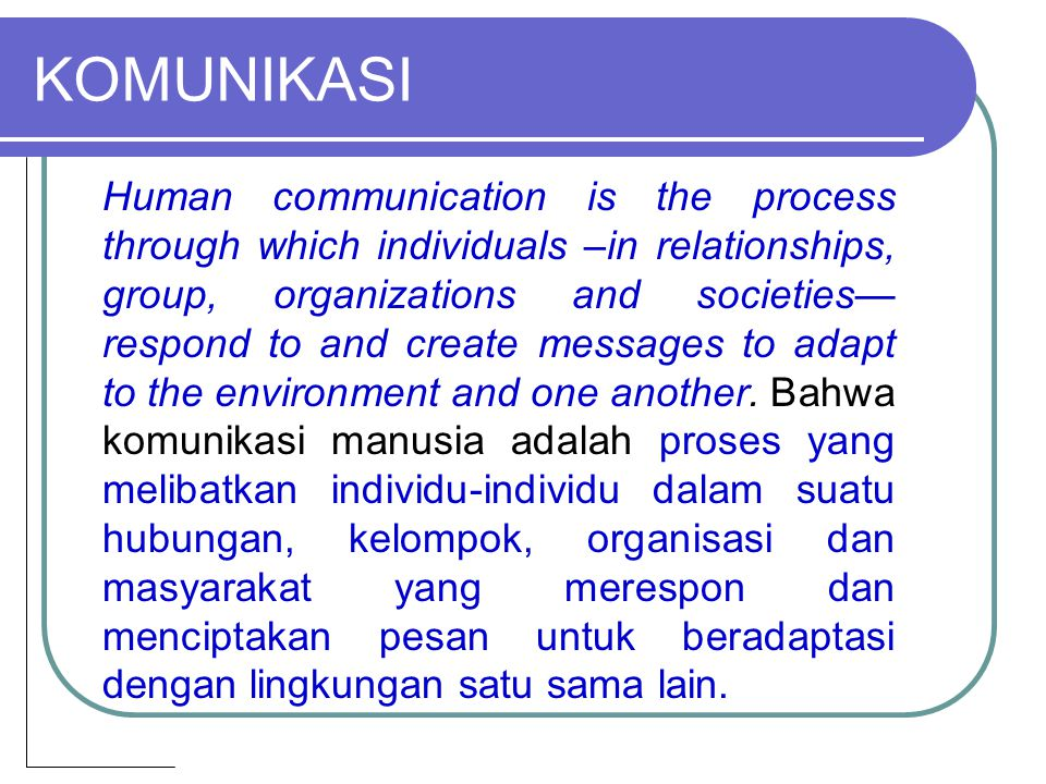 KOMUNIKASI Human communication is the process through which individuals –in relationships, group, organizations and societies— respond to and create messages to adapt to the environment and one another.