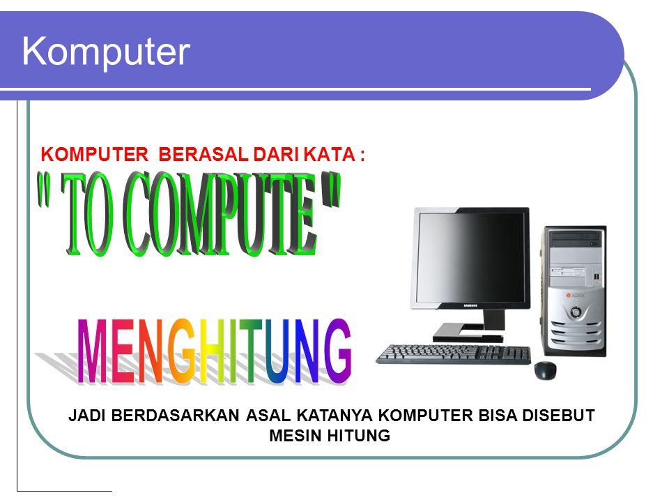 Komputer KOMPUTER BERASAL DARI KATA : JADI BERDASARKAN ASAL KATANYA KOMPUTER BISA DISEBUT MESIN HITUNG