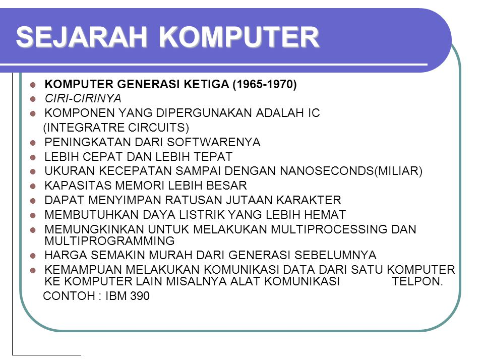 KOMPUTER GENERASI KETIGA (1965-1970) CIRI-CIRINYA KOMPONEN YANG DIPERGUNAKAN ADALAH IC (INTEGRATRE CIRCUITS) PENINGKATAN DARI SOFTWARENYA LEBIH CEPAT DAN LEBIH TEPAT UKURAN KECEPATAN SAMPAI DENGAN NANOSECONDS(MILIAR) KAPASITAS MEMORI LEBIH BESAR DAPAT MENYIMPAN RATUSAN JUTAAN KARAKTER MEMBUTUHKAN DAYA LISTRIK YANG LEBIH HEMAT MEMUNGKINKAN UNTUK MELAKUKAN MULTIPROCESSING DAN MULTIPROGRAMMING HARGA SEMAKIN MURAH DARI GENERASI SEBELUMNYA KEMAMPUAN MELAKUKAN KOMUNIKASI DATA DARI SATU KOMPUTER KE KOMPUTER LAIN MISALNYA ALAT KOMUNIKASI TELPON.