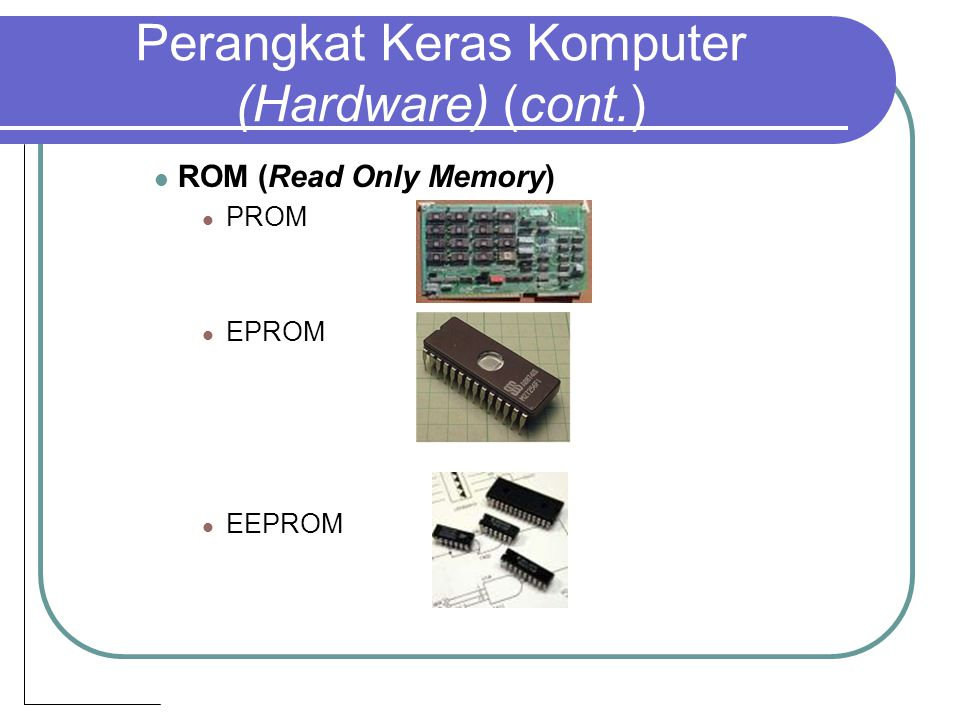 Perangkat Keras Komputer (Hardware) (cont.) ROM (Read Only Memory) PROM EPROM EEPROM