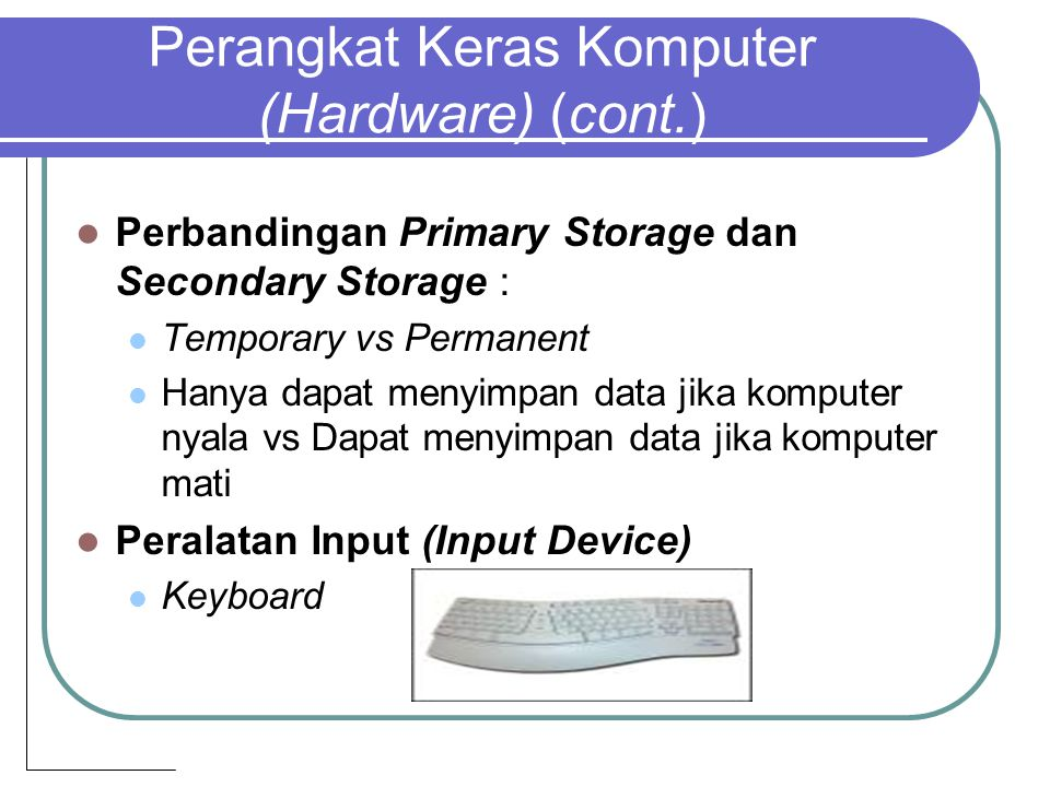 Perangkat Keras Komputer (Hardware) (cont.) Perbandingan Primary Storage dan Secondary Storage : Temporary vs Permanent Hanya dapat menyimpan data jik