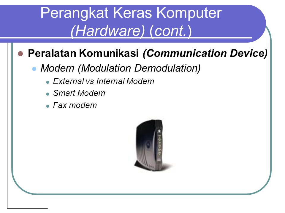 Perangkat Keras Komputer (Hardware) (cont.) Peralatan Komunikasi (Communication Device) Modem (Modulation Demodulation) External vs Internal Modem Smart Modem Fax modem