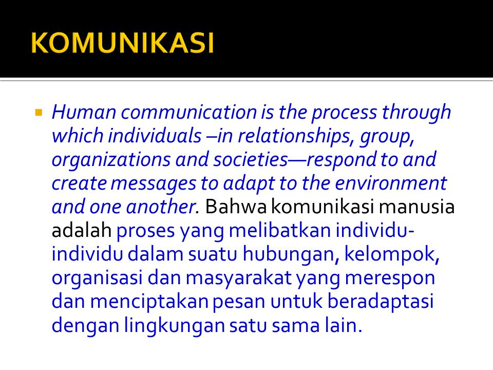  Human communication is the process through which individuals –in relationships, group, organizations and societies—respond to and create messages to