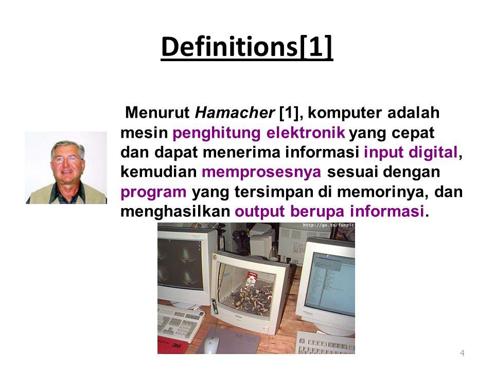 Definitions[1] 4 Menurut Hamacher [1], komputer adalah mesin penghitung elektronik yang cepat dan dapat menerima informasi input digital, kemudian memprosesnya sesuai dengan program yang tersimpan di memorinya, dan menghasilkan output berupa informasi.