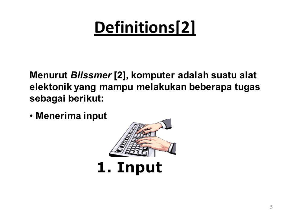 Definitions[2] 5 Menurut Blissmer [2], komputer adalah suatu alat elektonik yang mampu melakukan beberapa tugas sebagai berikut: Menerima input 1.
