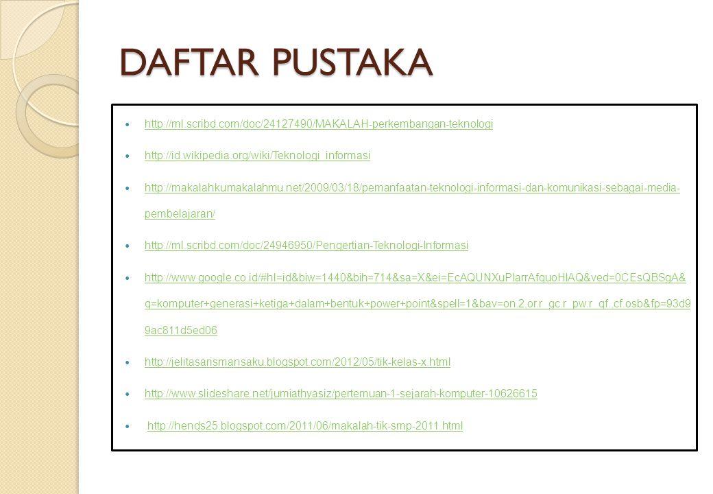 DAFTAR PUSTAKA http://ml.scribd.com/doc/24127490/MAKALAH-perkembangan-teknologi http://id.wikipedia.org/wiki/Teknologi_informasi http://makalahkumakal