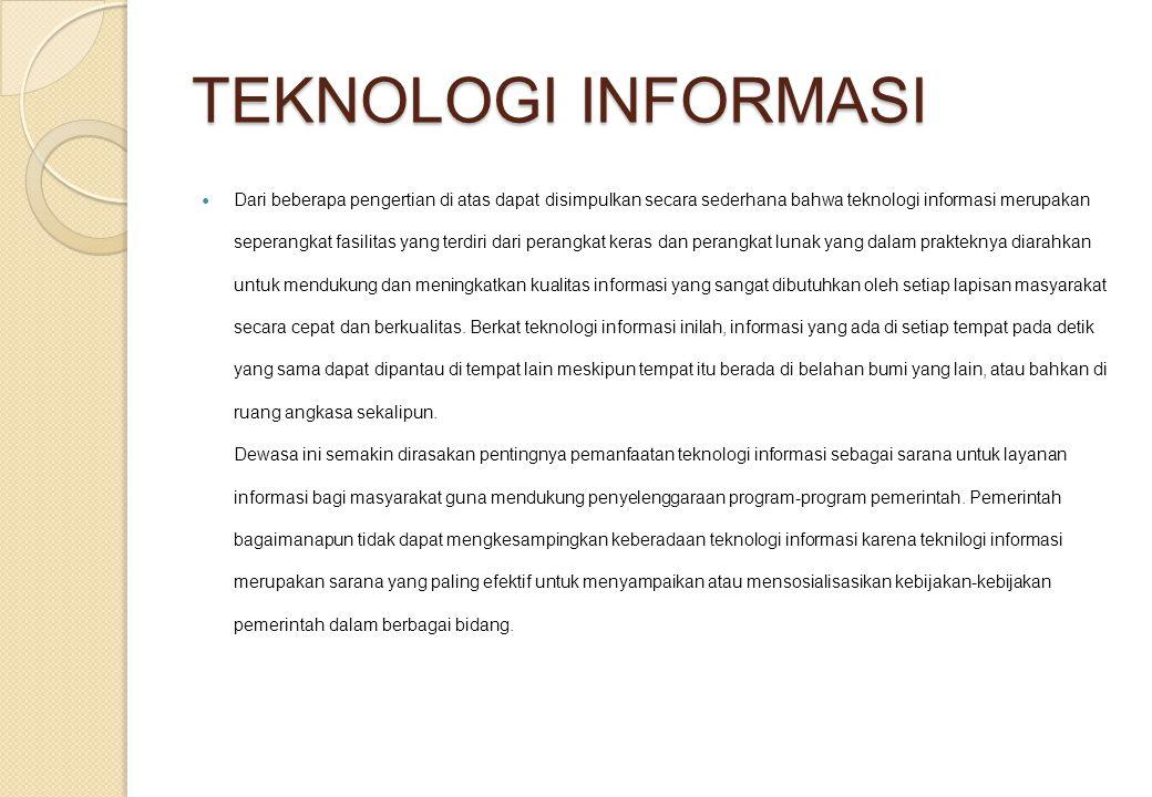 TEKNOLOGI INFORMASI Dari beberapa pengertian di atas dapat disimpulkan secara sederhana bahwa teknologi informasi merupakan seperangkat fasilitas yang terdiri dari perangkat keras dan perangkat lunak yang dalam prakteknya diarahkan untuk mendukung dan meningkatkan kualitas informasi yang sangat dibutuhkan oleh setiap lapisan masyarakat secara cepat dan berkualitas.