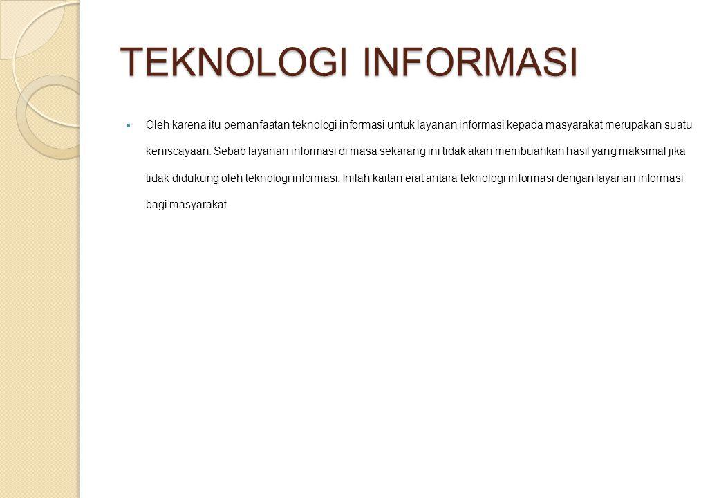 TEKNOLOGI INFORMASI Oleh karena itu pemanfaatan teknologi informasi untuk layanan informasi kepada masyarakat merupakan suatu keniscayaan. Sebab layan
