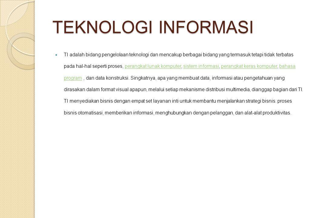 TEKNOLOGI INFORMASI TI adalah bidang pengelolaan teknologi dan mencakup berbagai bidang yang termasuk tetapi tidak terbatas pada hal-hal seperti proses, perangkat lunak komputer, sistem informasi, perangkat keras komputer, bahasa program, dan data konstruksi.