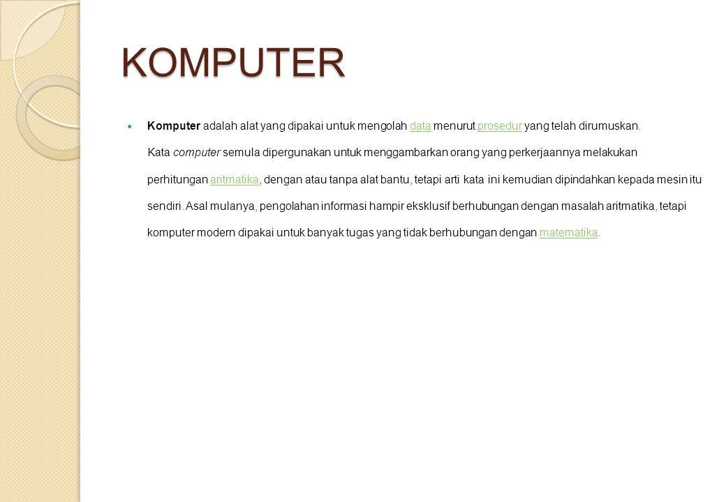KOMPUTER Komputer adalah alat yang dipakai untuk mengolah data menurut prosedur yang telah dirumuskan. Kata computer semula dipergunakan untuk menggam