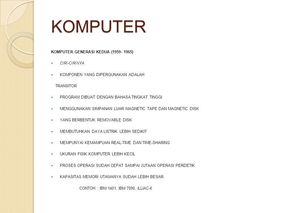 KOMPUTER KOMPUTER GENERASI KEDUA (1959- 1965) CIRI-CIRINYA KOMPONEN YANG DIPERGUNAKAN ADALAH TRANSITOR PROGRAM DIBUAT DENGAN BAHASA TINGKAT TINGGI MENGGUNAKAN SIMPANAN LUAR MAGNETIC TAPE DAN MAGNETIC DISK YANG BERBENTUK REMOVABLE DISK MEMBUTUHKAN DAYA LISTRIK LEBIH SEDIKIT MEMPUNYAI KEMAMPUAN REAL-TIME DAN TIME-SHARING UKURAN FISIK KOMPUTER LEBIH KECIL PROSES OPERASI SUDAH CEPAT SAMPAI JUTAAN OPERASI PERDETIK KAPASITAS MEMORI UTAMANYA SUDAH LEBIH BESAR CONTOH : IBM 1401, IBM 7090, ILLIAC-II
