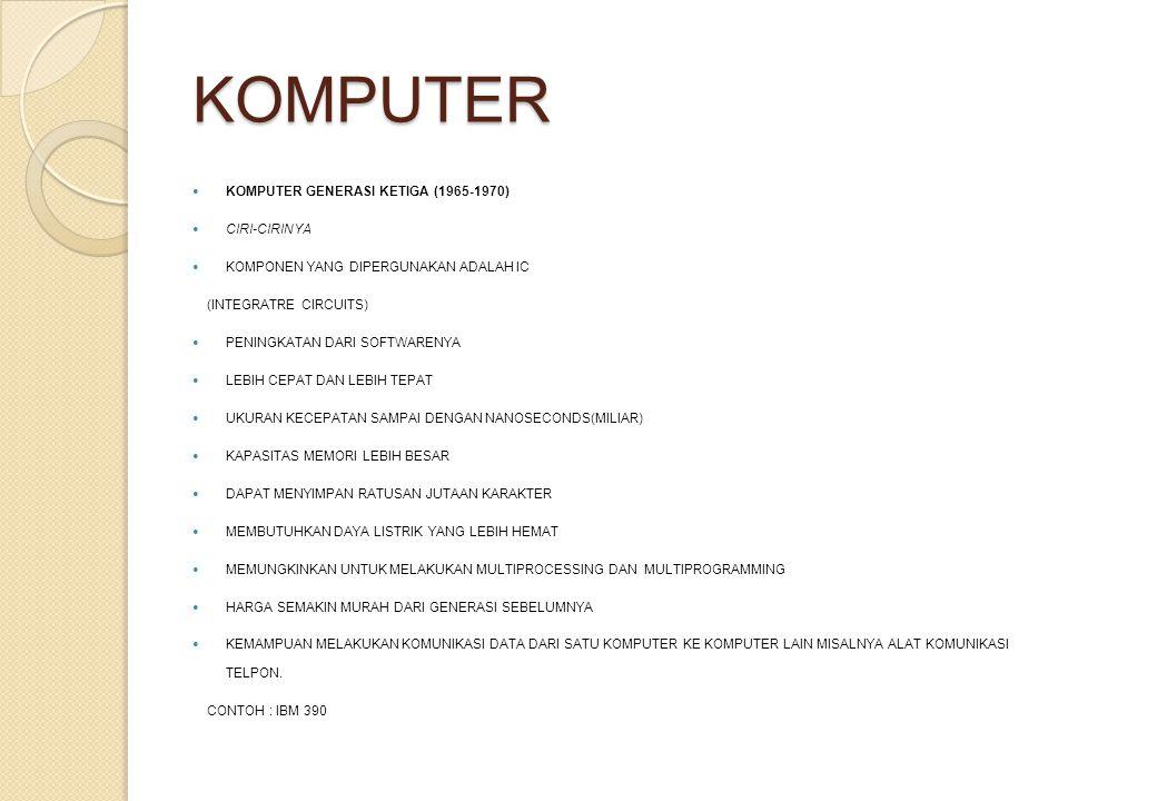 KOMPUTER KOMPUTER GENERASI KETIGA (1965-1970) CIRI-CIRINYA KOMPONEN YANG DIPERGUNAKAN ADALAH IC (INTEGRATRE CIRCUITS) PENINGKATAN DARI SOFTWARENYA LEB