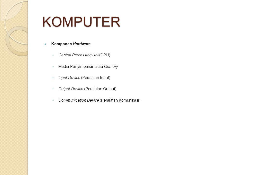 KOMPUTER Komponen Hardware ◦ Central Processing Unit(CPU) ◦ Media Penyimpanan atau Memory ◦ Input Device (Peralatan Input) ◦ Output Device (Peralatan Output) ◦ Communication Device (Peralatan Komunikasi)