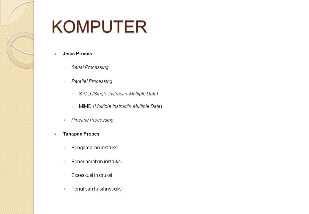 KOMPUTER Jenis Proses : ◦ Serial Processing ◦ Parallel Processing  SIMD (Single Instructin Multiple Data)  MIMD (Multiple Instructin Multiple Data)