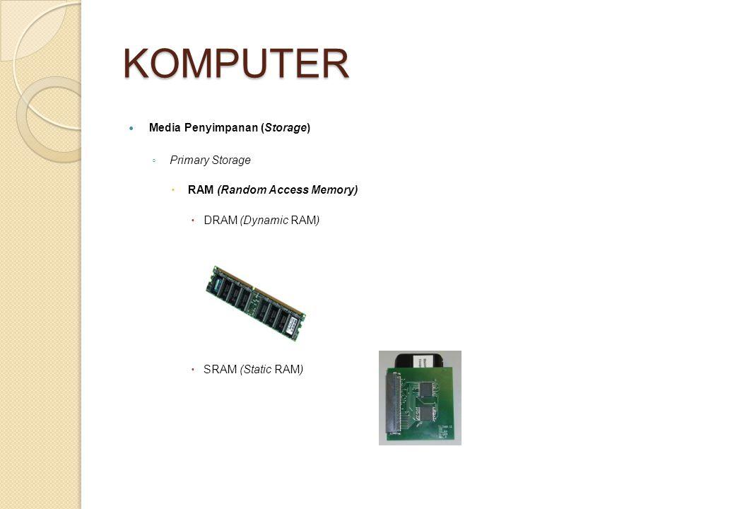 KOMPUTER Media Penyimpanan (Storage) ◦ Primary Storage  RAM (Random Access Memory)  DRAM (Dynamic RAM)  SRAM (Static RAM)