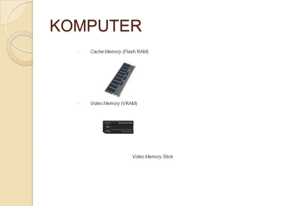 KOMPUTER  Cache Memory (Flash RAM)  Video Memory (VRAM) Video Memory Stick