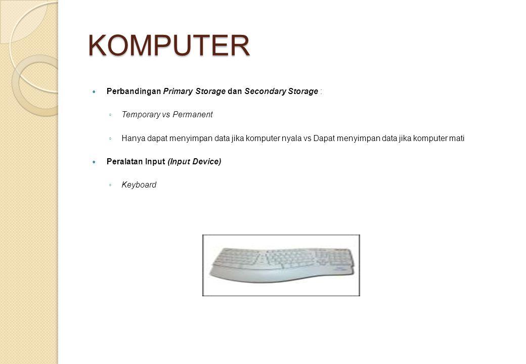 KOMPUTER Perbandingan Primary Storage dan Secondary Storage : ◦ Temporary vs Permanent ◦ Hanya dapat menyimpan data jika komputer nyala vs Dapat menyi
