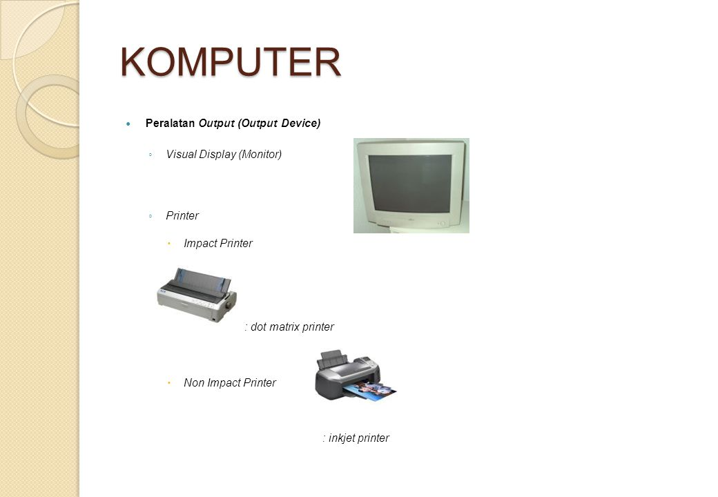 KOMPUTER Peralatan Output (Output Device) ◦ Visual Display (Monitor) ◦ Printer  Impact Printer : dot matrix printer  Non Impact Printer : inkjet printer