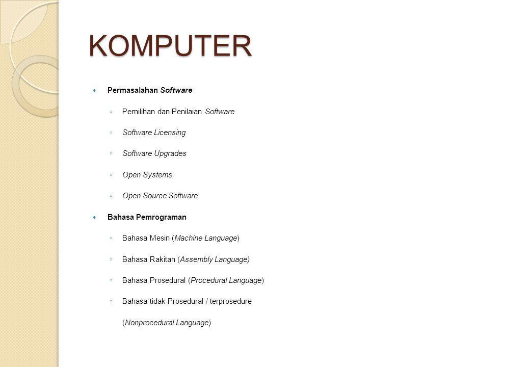 KOMPUTER Permasalahan Software ◦ Pemilihan dan Penilaian Software ◦ Software Licensing ◦ Software Upgrades ◦ Open Systems ◦ Open Source Software Bahasa Pemrograman ◦ Bahasa Mesin (Machine Language) ◦ Bahasa Rakitan (Assembly Language) ◦ Bahasa Prosedural (Procedural Language) ◦ Bahasa tidak Prosedural / terprosedure (Nonprocedural Language)