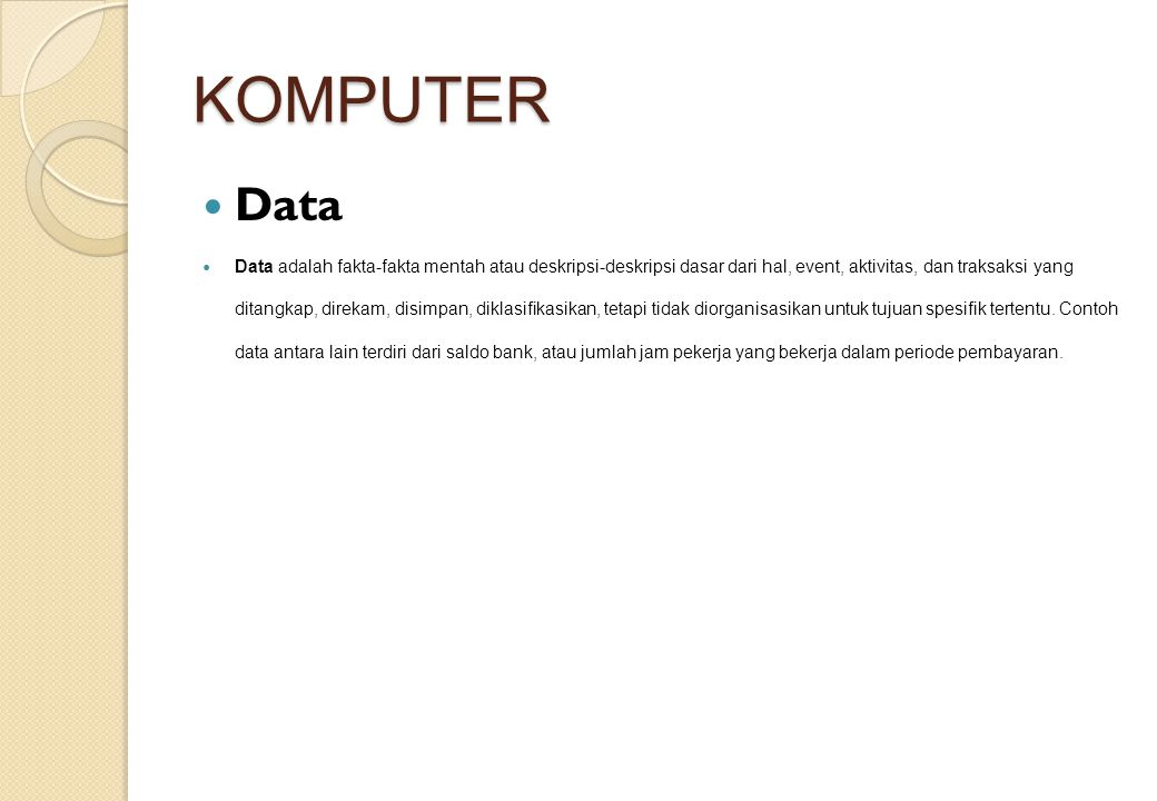 KOMPUTER Data Data adalah fakta-fakta mentah atau deskripsi-deskripsi dasar dari hal, event, aktivitas, dan traksaksi yang ditangkap, direkam, disimpan, diklasifikasikan, tetapi tidak diorganisasikan untuk tujuan spesifik tertentu.