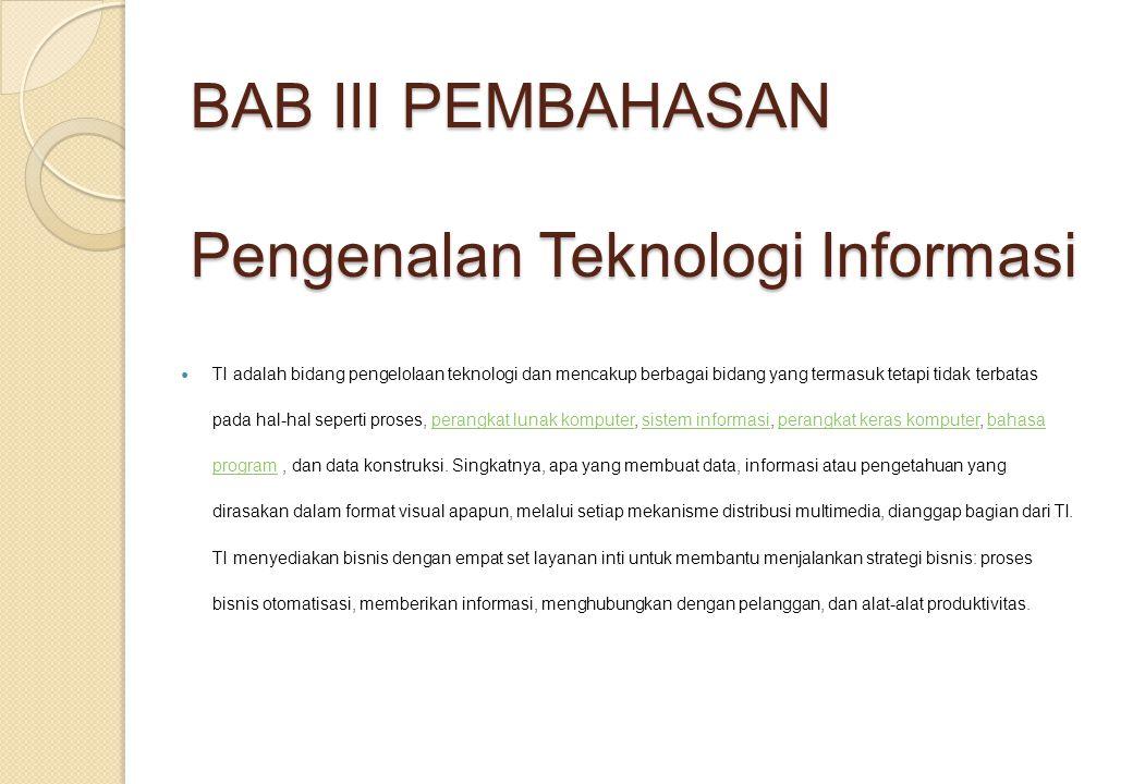 BAB III PEMBAHASAN Pengenalan Teknologi Informasi TI adalah bidang pengelolaan teknologi dan mencakup berbagai bidang yang termasuk tetapi tidak terbatas pada hal-hal seperti proses, perangkat lunak komputer, sistem informasi, perangkat keras komputer, bahasa program, dan data konstruksi.