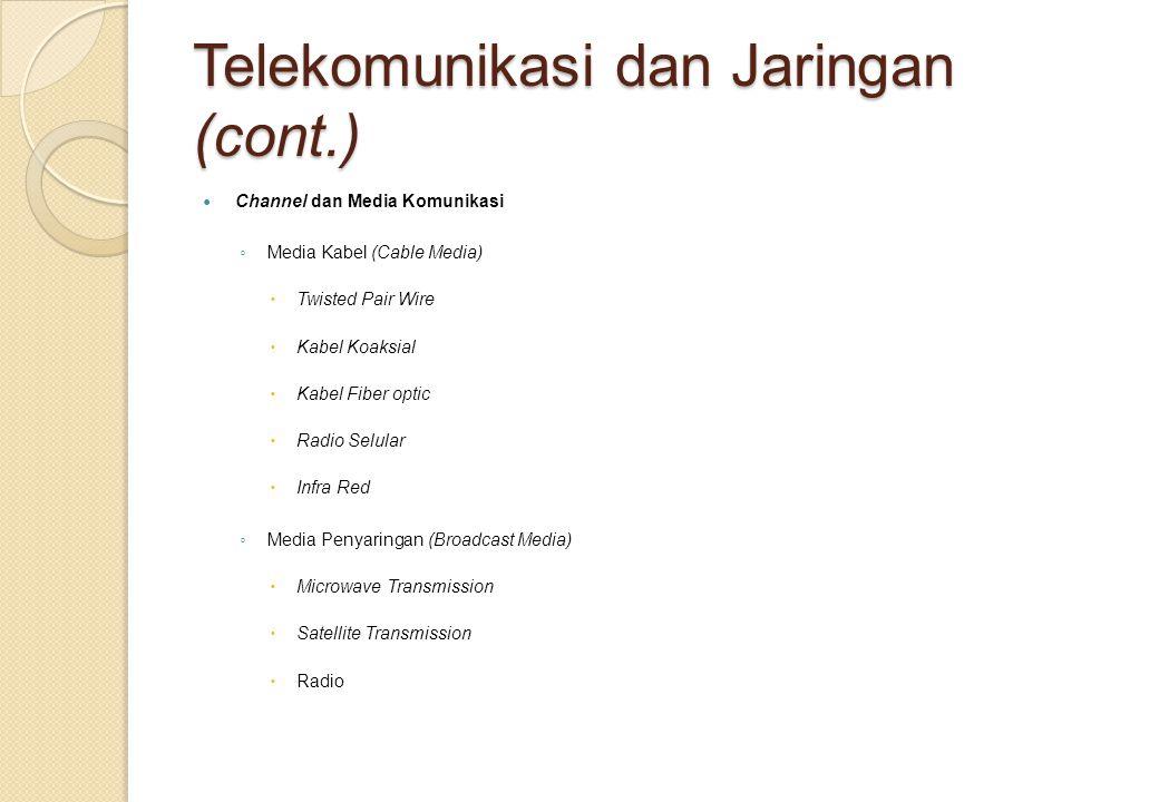 Telekomunikasi dan Jaringan (cont.) Channel dan Media Komunikasi ◦ Media Kabel (Cable Media)  Twisted Pair Wire  Kabel Koaksial  Kabel Fiber optic  Radio Selular  Infra Red ◦ Media Penyaringan (Broadcast Media)  Microwave Transmission  Satellite Transmission  Radio
