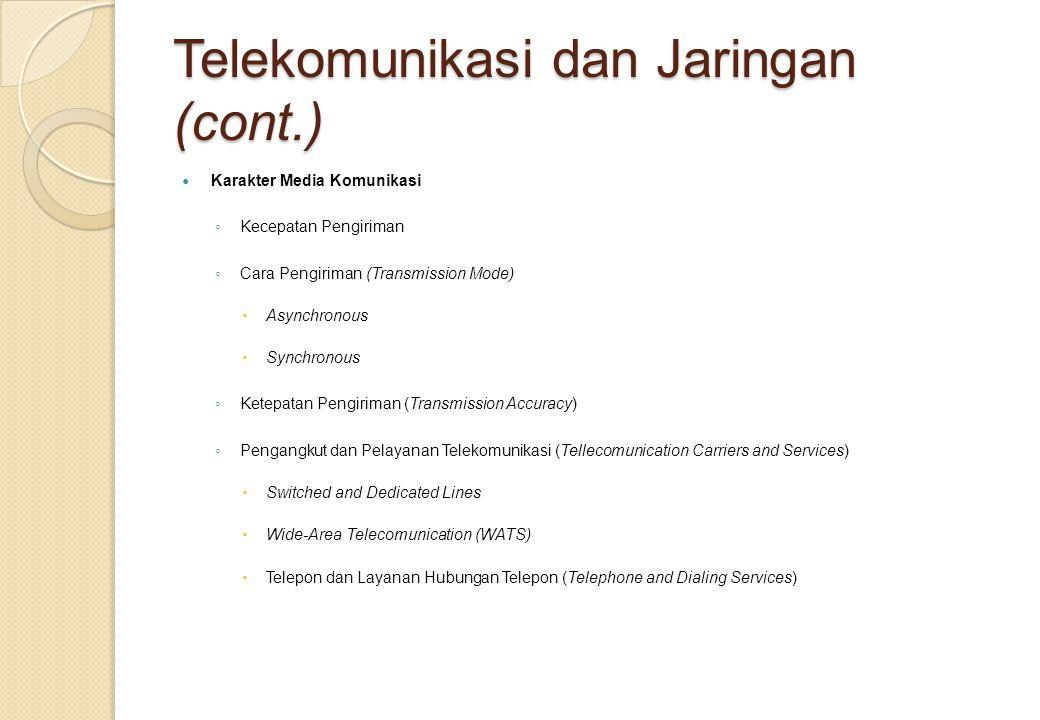 Telekomunikasi dan Jaringan (cont.) Karakter Media Komunikasi ◦ Kecepatan Pengiriman ◦ Cara Pengiriman (Transmission Mode)  Asynchronous  Synchronous ◦ Ketepatan Pengiriman (Transmission Accuracy) ◦ Pengangkut dan Pelayanan Telekomunikasi (Tellecomunication Carriers and Services)  Switched and Dedicated Lines  Wide-Area Telecomunication (WATS)  Telepon dan Layanan Hubungan Telepon (Telephone and Dialing Services)