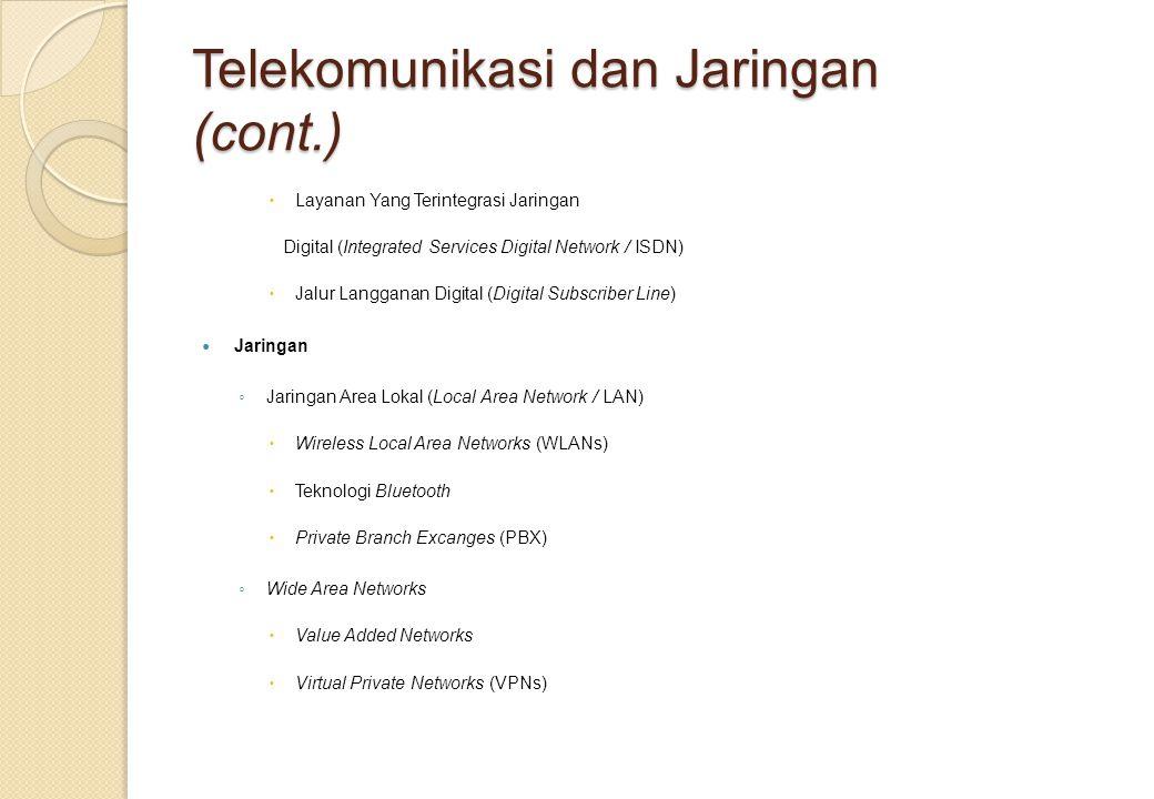 Telekomunikasi dan Jaringan (cont.)  Layanan Yang Terintegrasi Jaringan Digital (Integrated Services Digital Network / ISDN)  Jalur Langganan Digital (Digital Subscriber Line) Jaringan ◦ Jaringan Area Lokal (Local Area Network / LAN)  Wireless Local Area Networks (WLANs)  Teknologi Bluetooth  Private Branch Excanges (PBX) ◦ Wide Area Networks  Value Added Networks  Virtual Private Networks (VPNs)